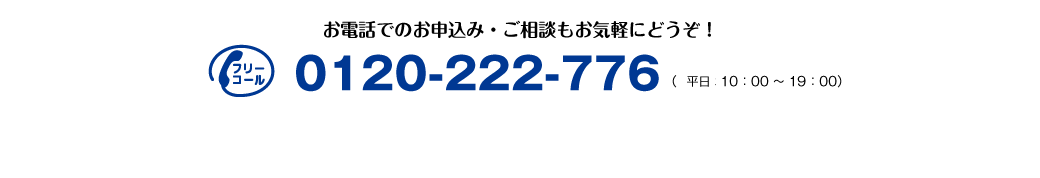 お電話でのお申込・ご相談もお気軽にどうぞ! 0120-222-776(年中無休 10:00〜19:00)
